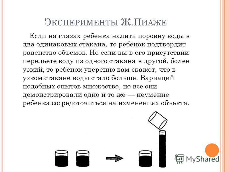 Э КСПЕРИМЕНТЫ Ж.П ИАЖЕ Если на глазах ребенка налить поровну воды в два одинаковых стакана, то ребенок подтвердит равенство объемов. Но если вы в его присутствии перельете воду из одного стакана в другой, более узкий, то ребенок уверенно вам скажет,