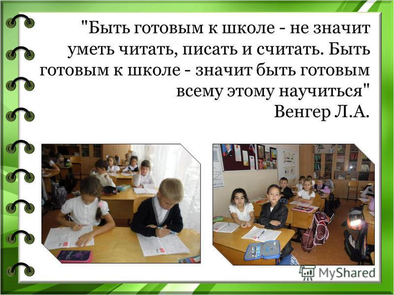 Быть готовым к школе - не значит уметь читать, писать и считать. Быть готовым к школе - значит быть готовым всему этому научиться Венгер Л.А.