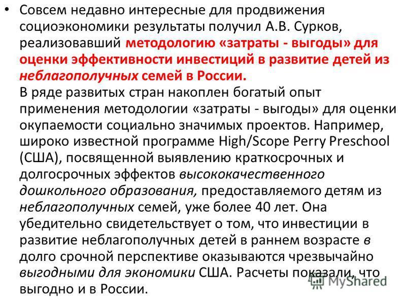 Совсем недавно интересные для продвижения социоэкономики результаты получил А.В. Сурков, реализовавший методологию «затраты - выгоды» для оценки эффективности инвестиций в развитие детей из неблагополучных семей в России. В ряде развитых стран накоп