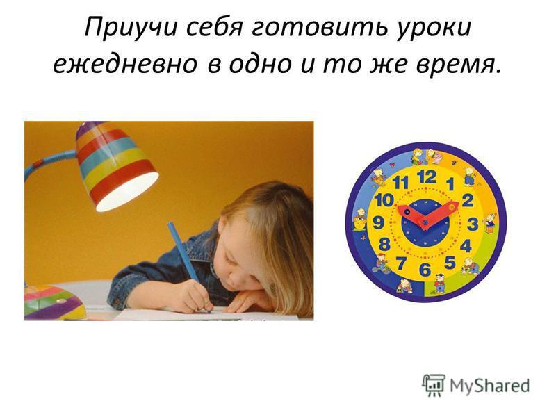 Приучи себя готовить уроки ежедневно в одно и то же время.