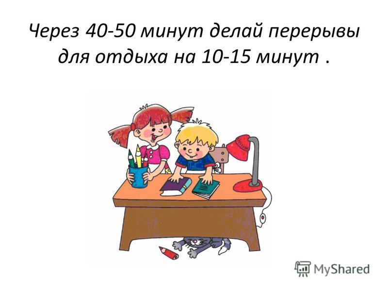 Через 40-50 минут делай перерывы для отдыха на 10-15 минут.