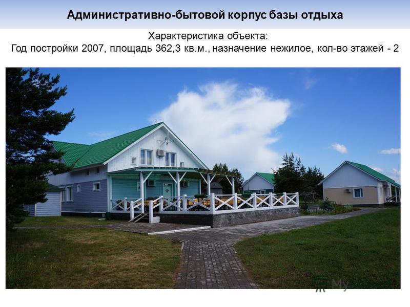 Административно-бытовой корпус базы отдыха Характеристика объекта: Год постройки 2007, площадь 362,3 кв.м., назначение нежилое, кол-во этажей - 2