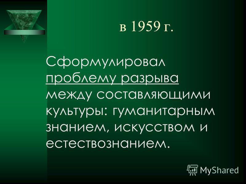 в 1959 г. Сформулировал проблему разрыва между составляющими культуры: гуманитарным знанием, искусством и естествознанием.