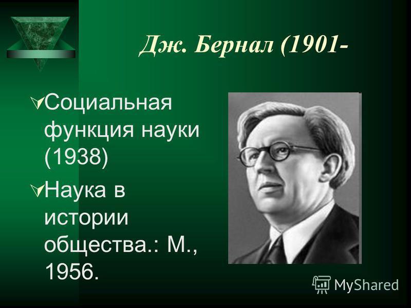 Дж. Бернал (1901- Социальная функция науки (1938) Наука в истории общества.: М., 1956.