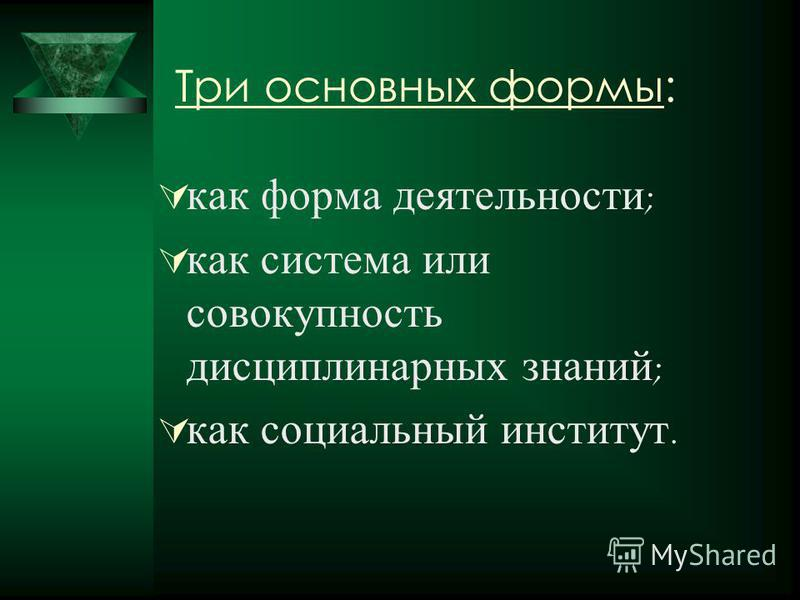 Три основных формы: как форма деятельности ; как система или совокупность дисциплинарных знаний ; как социальный институт.