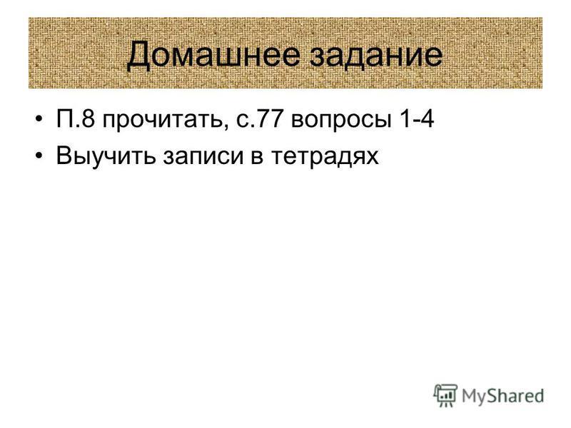 Домашнее задание П.8 прочитать, с.77 вопросы 1-4 Выучить записи в тетрадях