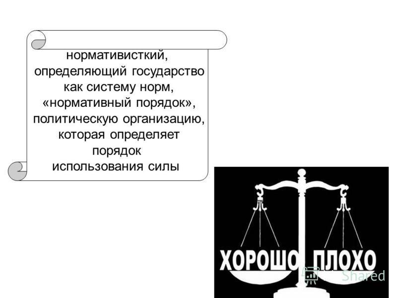 нормативисткий, определяющий государство как систему норм, «нормативный порядок», политическую организацию, которая определяет порядок использования силы