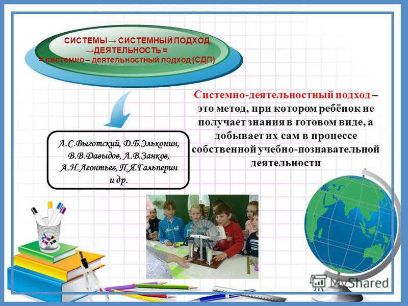 Л.С.Выготский, Д.Б.Эльконин, В.В.Давыдов, Л.В.Занков, А.Н.Леонтьев, П.Я.Гальперин и др. СИСТЕМЫ СИСТЕМНЫЙ ПОДХОД ДЕЯТЕЛЬНОСТЬ = = системно – деятельностный подход (СДП) Системно-деятельностный подход – это метод, при котором ребёнок не получает знани