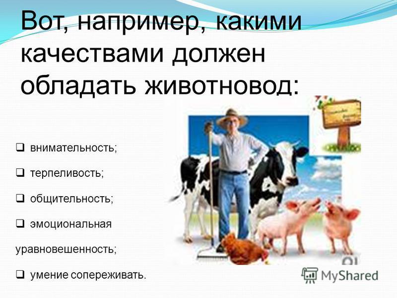 Вот, например, какими качествами должен обладать животновод: внимательность; терпеливость; общительность; эмоциональная уравновешенность; умение сопереживать.
