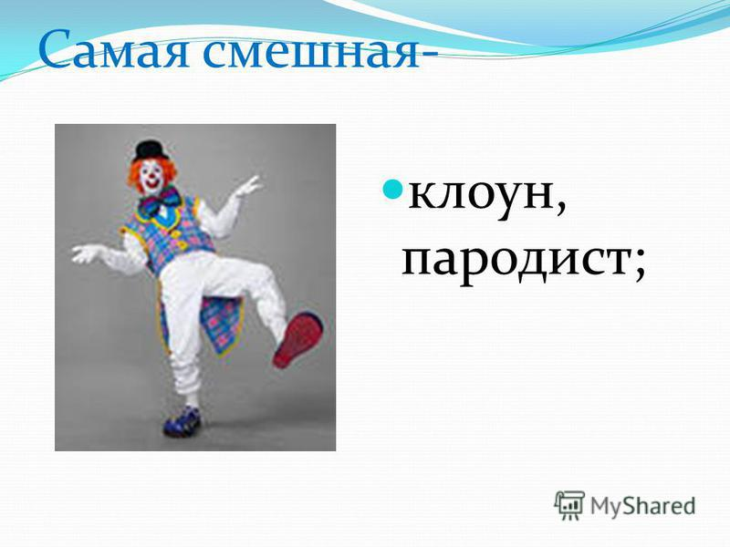 Самая смешная- клоун, пародист;