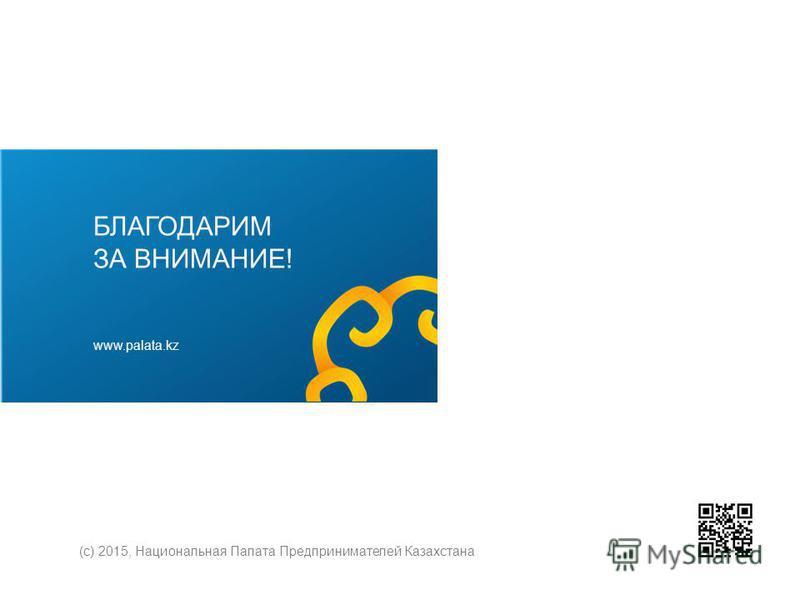 БЛАГОДАРИМ ЗА ВНИМАНИЕ! www.palata.kz (с) 2015, Национальная Палата Предпринимателей Казахстана