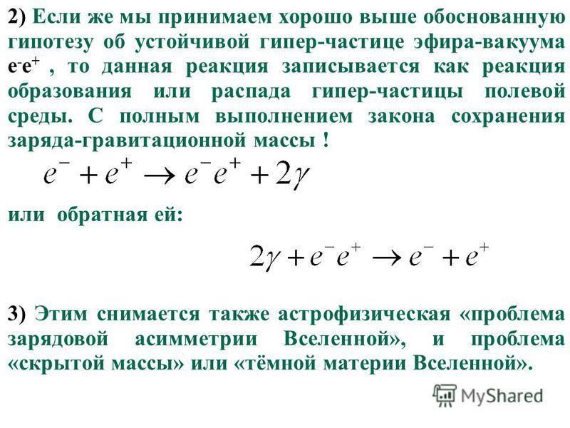 70 2) Если же мы принимаем хорошо выше обоснованную гипотезу об устойчивой гипер-частице эфира-вакуума e - e +, то данная реакция записывается как реакция образования или распада гипер-частицы полевой среды. С полным выполнением закона сохранения зар