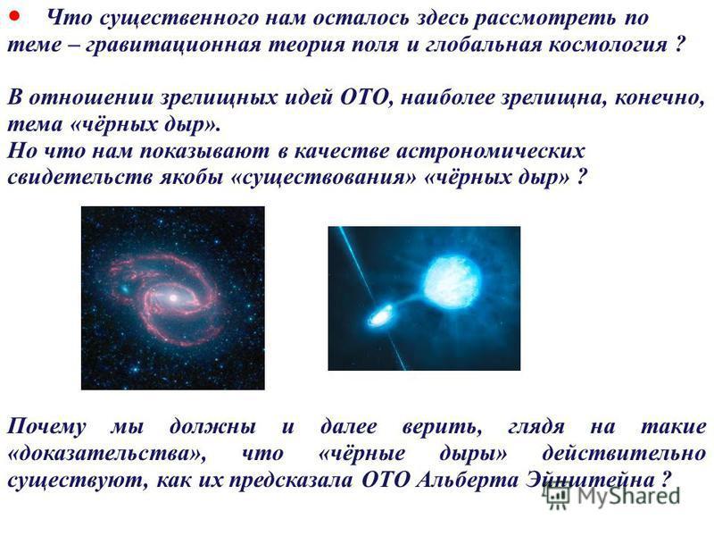 72 Что существенного нам осталось здесь рассмотреть по теме – гравитационная теория поля и глобальная космология ? В отношении зрелищных идей ОТО, наиболее зрелищна, конечно, тема «чёрных дыр». Но что нам показывают в качестве астрономических свидете