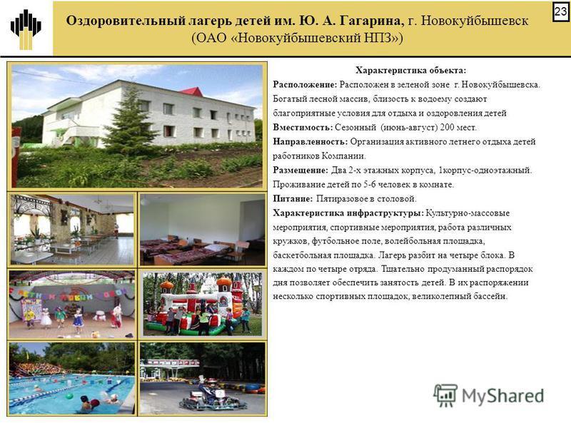 23 Характеристика объекта: Расположение: Расположен в зеленой зоне г. Новокуйбышевска. Богатый лесной массив, близость к водоему создают благоприятные условия для отдыха и оздоровления детей Вместимость: Сезонный (июнь-август) 200 мест. Направленност