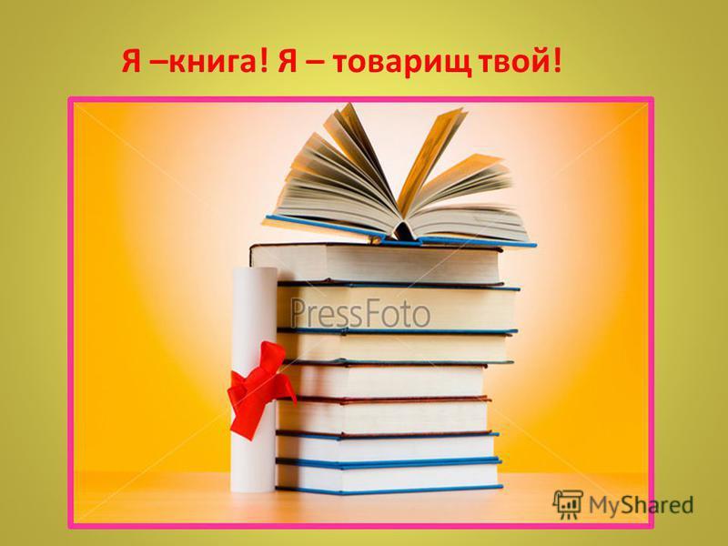 Я –книга! Я – товарищ твой!