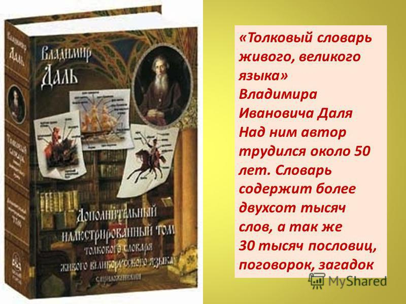 «Толковый словарь живого, великого языка» Владимира Ивановича Даля Над ним автор трудился около 50 лет. Словарь содержит более двухсот тысяч слов, а так же 30 тысяч пословиц, поговорок, загадок