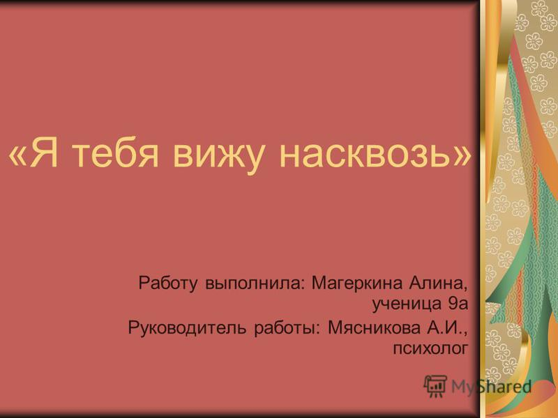 «Я тебя вижу насквозь» Работу выполнила: Магеркина Алина, ученица 9 а Руководитель работы: Мясникова А.И., психолог