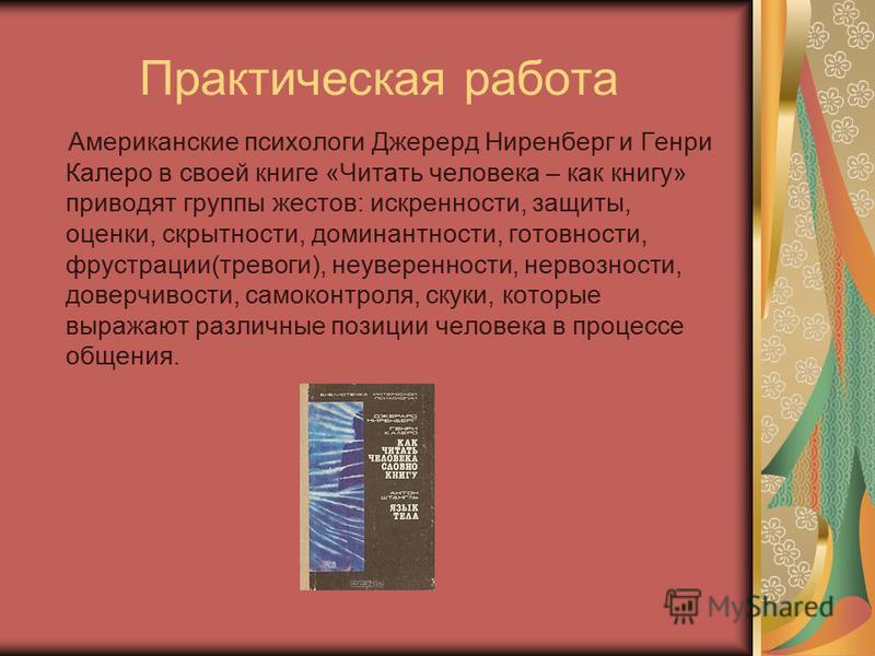 Практическая работа Американские психологи Джерерд Ниренберг и Генри Калеро в своей книге «Читать человека – как книгу» приводят группы жестов: искренности, защиты, оценки, скрытности, доминантности, готовности, фрустрации(тревоги), неуверенности, не