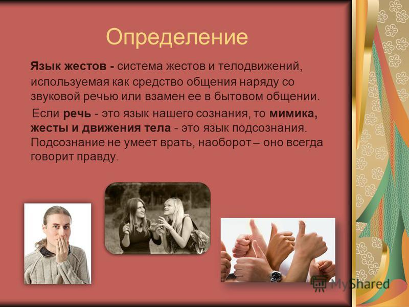 Определение Язык жестов - система жестов и телодвижений, используемая как средство общения наряду со звуковой речью или взамен ее в бытовом общении. Если речь - это язык нашего сознания, то мимика, жесты и движения тела - это язык подсознания. Подсоз