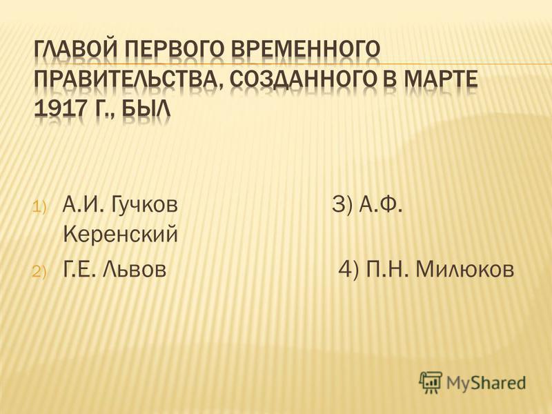1) А.И. Гучков 3) А.Ф. Керенский 2) Г.Е. Львов 4) П.Н. Милюков