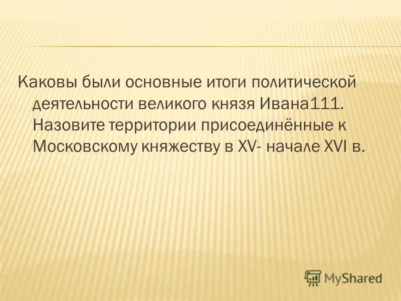 Каковы были основные итоги политической деятельности великого князя Ивана 111. Назовите территории присоединённые к Московскому княжеству в XV- начале XVI в.