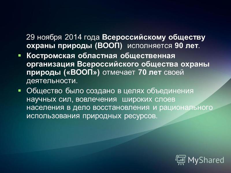 29 ноября 2014 года Всероссийскому обществу охраны природы (ВООП) исполняется 90 лет. Костромская областная общественная организация Всероссийского общества охраны природы («ВООП») отмечает 70 лет своей деятельности. Общество было создано в целях объ