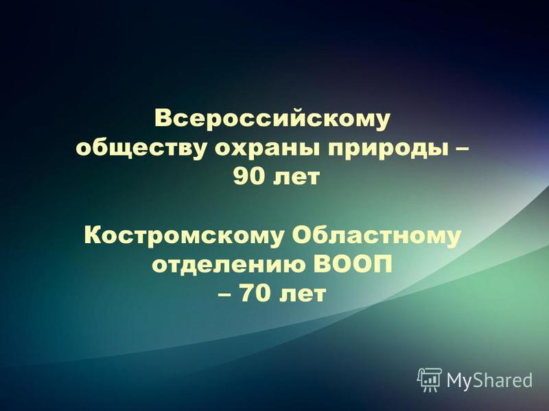 Всероссийскому обществу охраны природы – 90 лет Костромскому Областному отделению ВООП – 70 лет