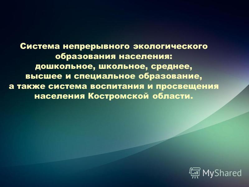 Система непрерывного экологического образования населения: дошкольное, школьное, среднее, высшее и специальное образование, а также система воспитания и просвещения населения Костромской области.
