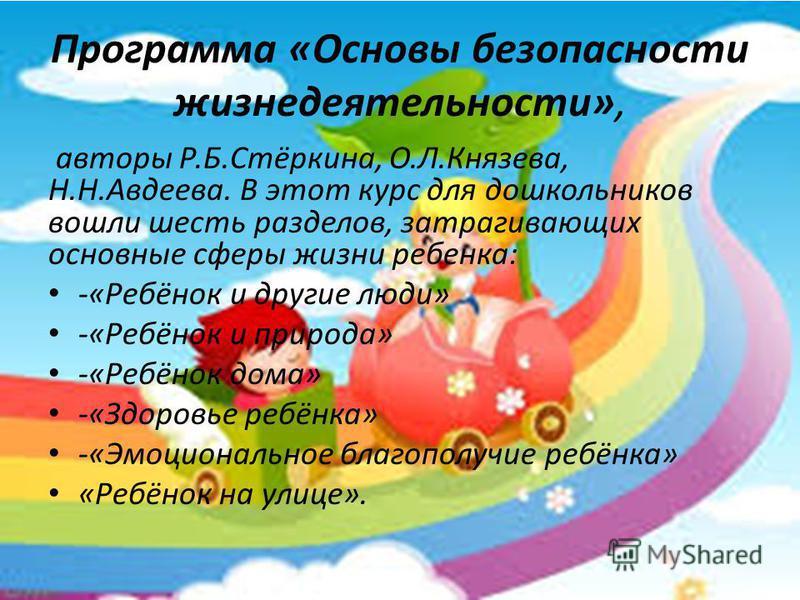 Программа «Основы безопасности жизнедеятельности», авторы Р.Б.Стёркина, О.Л.Князева, Н.Н.Авдеева. В этот курс для дошкольников вошли шесть разделов, затрагивающих основные сферы жизни ребенка: -«Ребёнок и другие люди» -«Ребёнок и природа» -«Ребёнок д