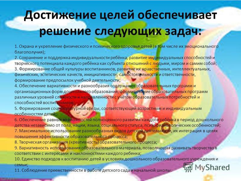 Достижение целей обеспечивает решение следующих задач: 1. Охрана и укрепление физического и психического здоровья детей (в том числе их эмоционального благополучия); 2. Сохранение и поддержка индивидуальности ребёнка, развитие индивидуальных способно