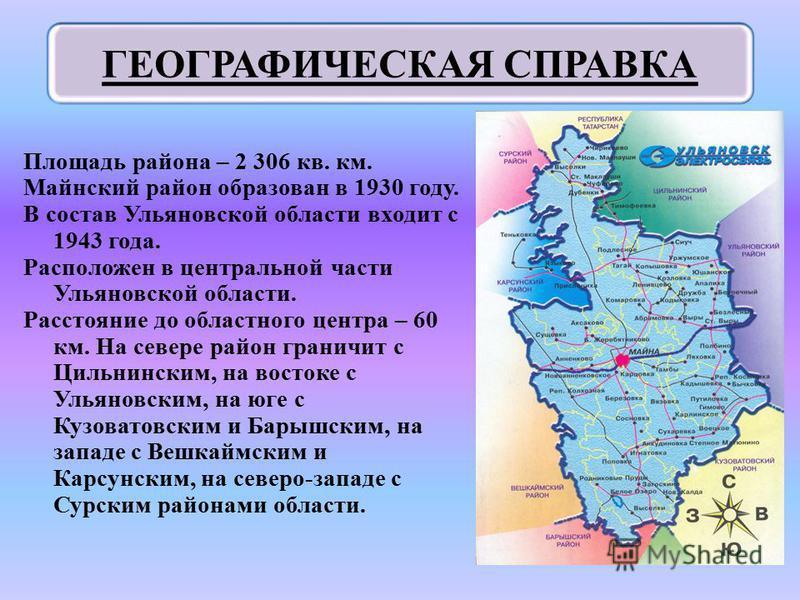 Площадь района – 2 306 кв. км. Майнский район образован в 1930 году. В состав Ульяновской области входит с 1943 года. Расположен в центральной части Ульяновской области. Расстояние до областного центра – 60 км. На севере район граничит с Цильнинским,