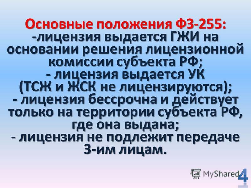 Основные положения ФЗ-255: -лицензия выдается ГЖИ на основании решения лицензионной комиссии субъекта РФ; - лицензия выдается УК (ТСЖ и ЖСК не лицензируются); - лицензия бессрочна и действует только на территории субъекта РФ, где она выдана; - лиценз