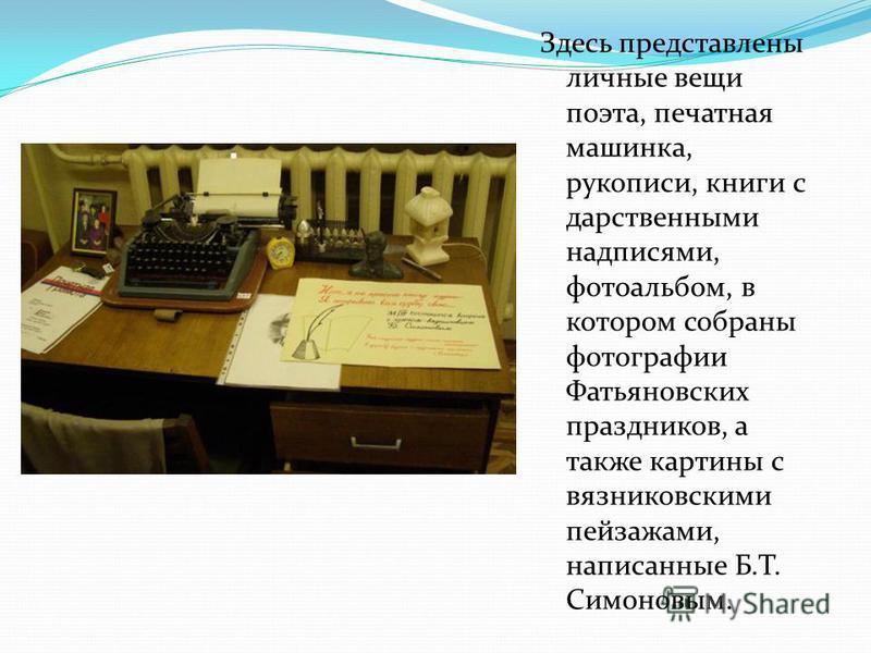 Здесь представлены личные вещи поэта, печатная машинка, рукописи, книги с дарственными надписями, фотоальбом, в котором собраны фотографии Фатьяновских праздников, а также картины с вязниковскими пейзажами, написанные Б.Т. Симоновым.