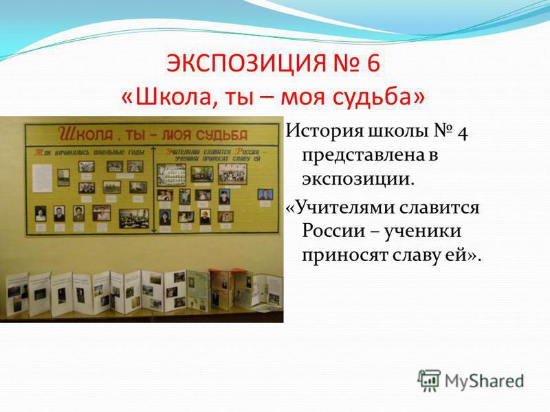 ЭКСПОЗИЦИЯ 6 «Школа, ты – моя судьба» История школы 4 представлена в экспозиции. «Учителями славится России – ученики приносят славу ей».