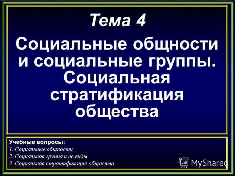 Тема 4 Социальные общности и социальные группы. Социальная стратификация общества Учебные вопросы: 1. Социальные общности 2. Социальная группа и ее виды. 3. Социальная стратификация общества