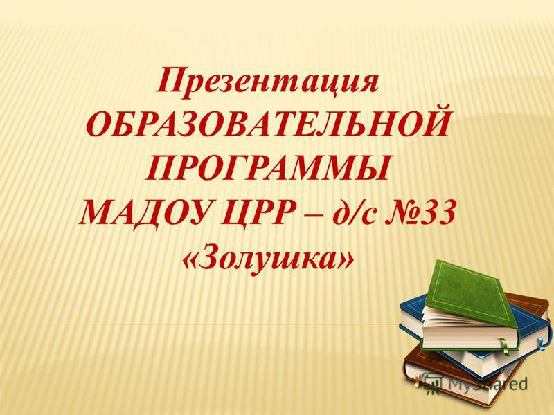 Презентация ОБРАЗОВАТЕЛЬНОЙ ПРОГРАММЫ МАДОУ ЦРР – д/с 33 «Золушка»
