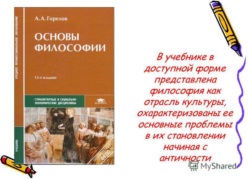 В учебнике в доступной форме представлена философия как отрасль культуры, охарактеризованы ее основные проблемы в их становлении начиная с античности