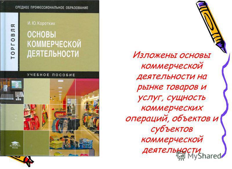 Изложены основы коммерческой деятельности на рынке товаров и услуг, сущность коммерческих операций, объектов и субъектов коммерческой деятельности