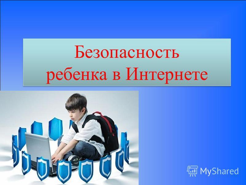 Безопасность ребенка в Интернете Безопасность ребенка в Интернете