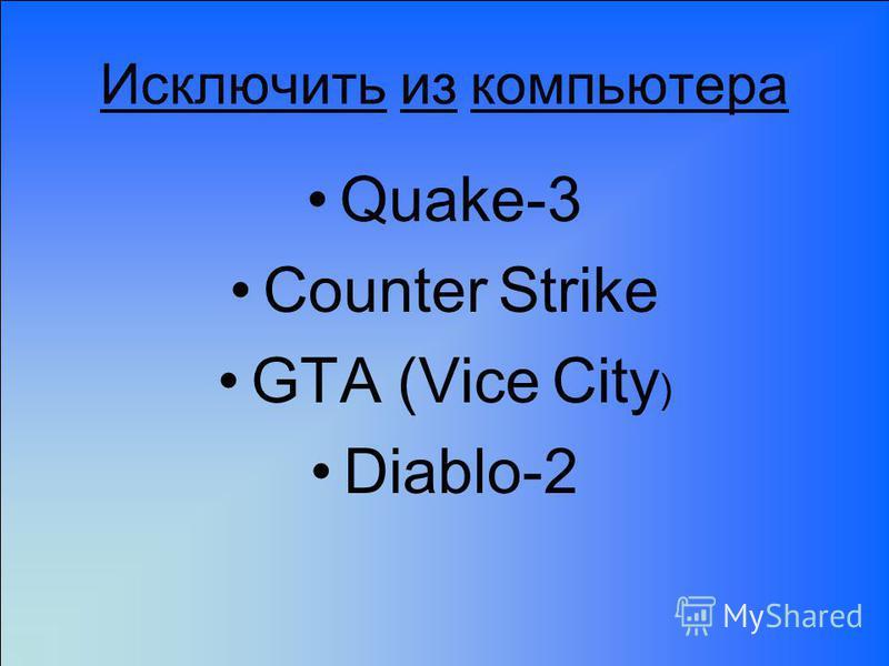 Исключить из компьютера Quake-3 Counter Strike GTA (Vice City ) Diablo-2