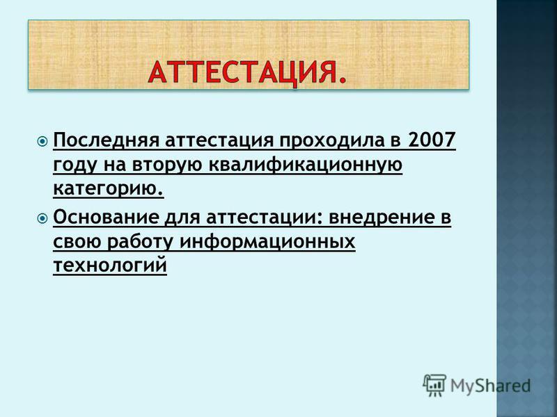 Последняя аттестация проходила в 2007 году на вторую квалификационную категорию. Основание для аттестации: внедрение в свою работу информационных технологий