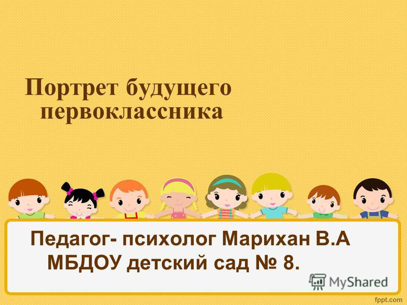 Портрет будущего первоклассника Педагог- психолог Марихан В.А МБДОУ детский сад 8.