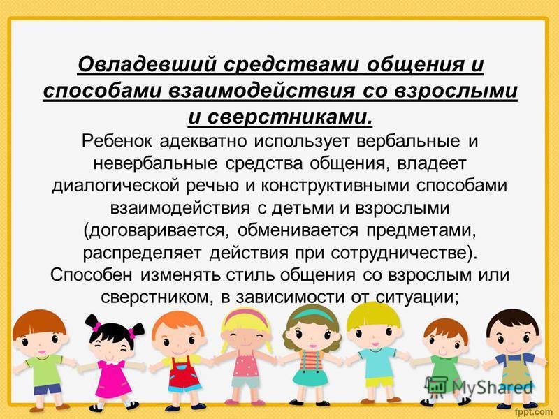 Овладевший средствами общения и способами взаимодействия со взрослыми и сверстниками. Ребенок адекватно использует вербальные и невербальные средства общения, владеет диалогической речью и конструктивными способами взаимодействия с детьми и взрослыми
