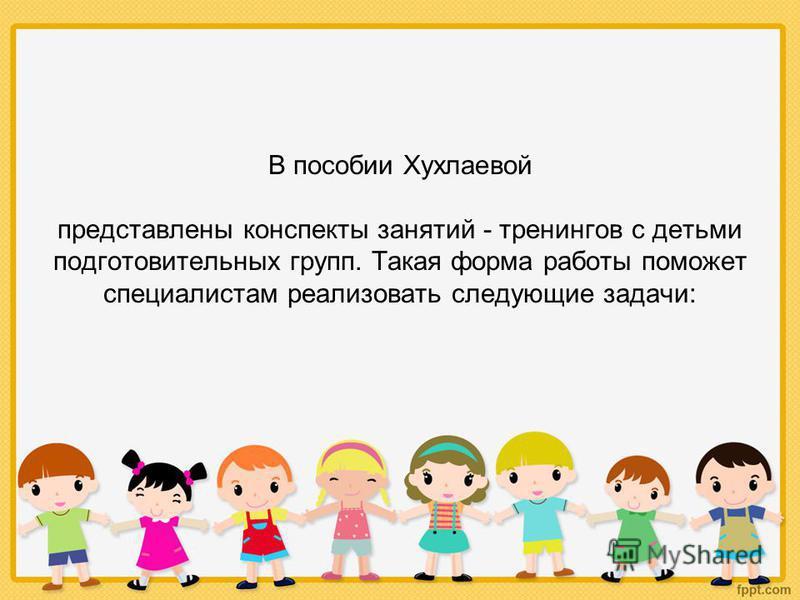 В пособии Хухлаевой представлены конспекты занятий - тренингов с детьми подготовительных групп. Такая форма работы поможет специалистам реализовать следующие задачи: