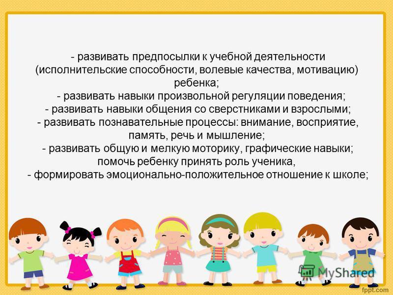 - развивать предпосылки к учебной деятельности (исполнительские способности, волевые качества, мотивацию) ребенка; - развивать навыки произвольной регуляции поведения; - развивать навыки общения со сверстниками и взрослыми; - развивать познавательные
