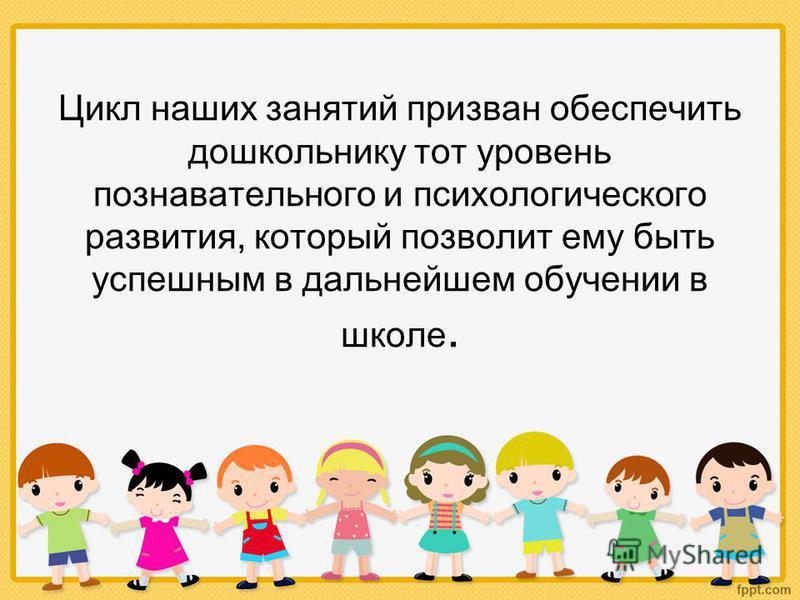 Цикл наших занятий призван обеспечить дошкольнику тот уровень познавательного и психологического развития, который позволит ему быть успешным в дальнейшем обучении в школе.