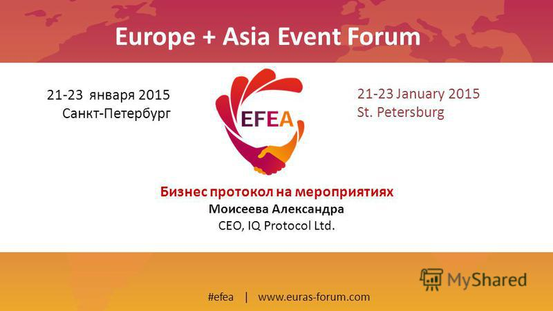21-23 January 2015 St. Petersburg #efea | www.euras-forum.com 21-23 января 2015 Санкт-Петербург Europe + Asia Event Forum Бизнес протокол на мероприятиях Моисеева Александра CEO, IQ Protocol Ltd.