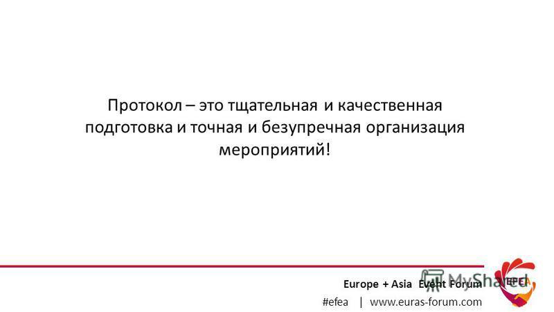 Europe + Asia Event Forum #efea | www.euras-forum.com Протокол – это тщательная и качественная подготовка и точная и безупречная организация мероприятий!