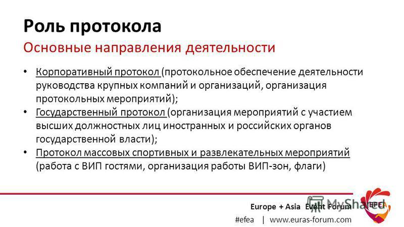 Роль протокола Основные направления деятельности Europe + Asia Event Forum #efea | www.euras-forum.com Корпоративный протокол (протокольное обеспечение деятельности руководства крупных компаний и организаций, организация протокольных мероприятий); Го