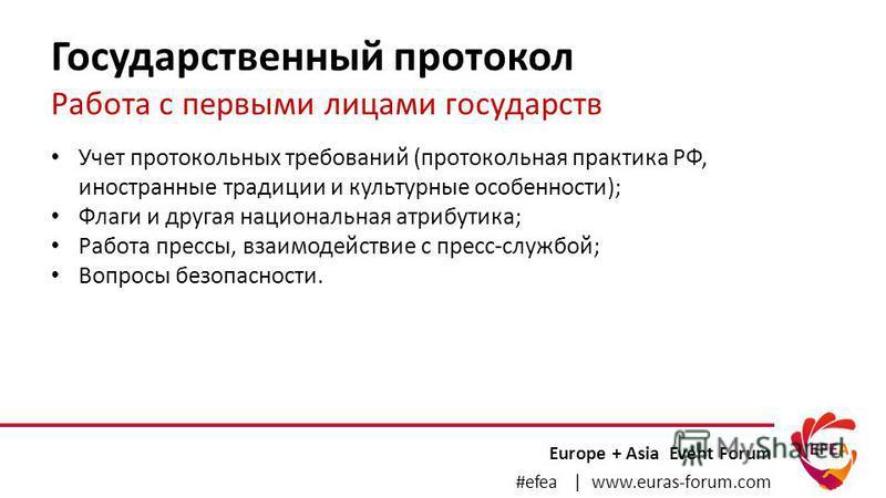 Государственный протокол Работа с первыми лицами государств Europe + Asia Event Forum #efea | www.euras-forum.com Учет протокольных требований (протокольная практика РФ, иностранные традиции и культурные особенности); Флаги и другая национальная атри